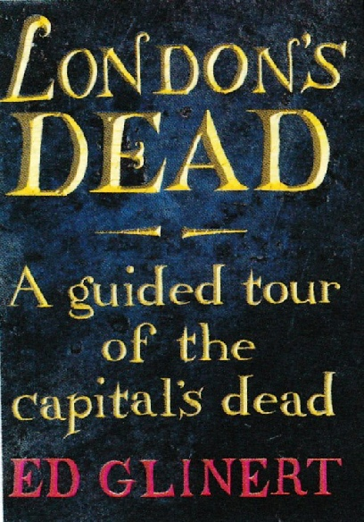 London's Dead A Guided Tour of the Capital's Dead by Ed Glinert